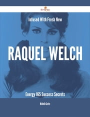 Infused With Fresh- New Raquel Welch Energy - 165 Success Secrets ebook by Michelle Castro