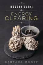 Modern Guide to Energy Clearing eBook by Barbara Moore