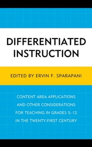 Differentiated Instruction - Content Area Applications and Other Considerations for Teaching in Grades 5-12 in the Twenty-First Century ebook by Ervin F. Sparapani