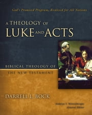A Theology of Luke and Acts - God's Promised Program, Realized for All Nations ebook by Darrell L. Bock,Andreas J. Kostenberger