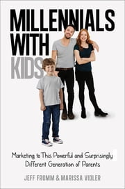 Millennials with Kids - Marketing to This Powerful and Surprisingly Different Generation of Parents ebook by Jeff Fromm,Marissa Vidler