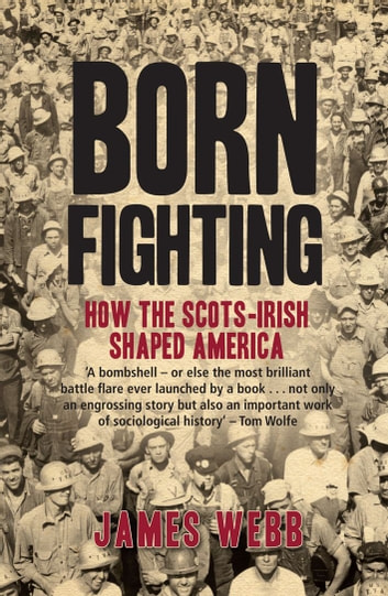 Born Fighting - How the Scots-Irish Shaped America ebook by James Webb