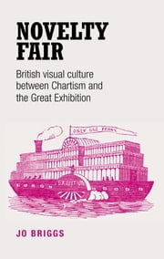 Novelty fair - British visual culture between Chartism and the Great Exhibition ebook by Jo Briggs