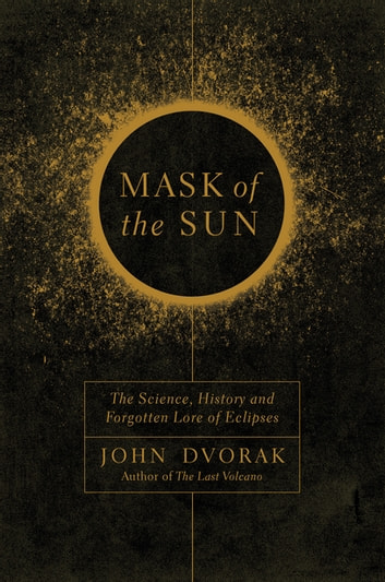 Mask of the Sun: The Science, History and Forgotten Lore of Eclipses ebook by John Dvorak