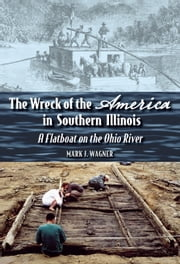 "The Wreck of the ""America"" in Southern Illinois - A Flatboat on the Ohio River ebook by Mark J. Wagner"