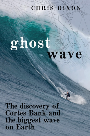 Ghost Wave - The Discovery of Cortes Bank and the Biggest Wave on Earth ebook by Chris Dixon