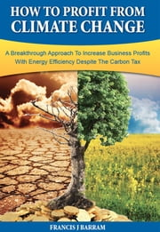 How to Profit From Climate Change - A Breakthrough Approach to Increase Business Profits With Energy Efficiency Despite the Carbon Tax ebook by Francis J Barram