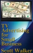 TV Advertising for Small Business ebook by Scott Walker