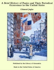 A Brief History of Panics and Their Periodical Occurrence in the United States ebook by Clement Juglar