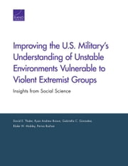 Improving the U.S. Military's Understanding of Unstable Environments Vulnerable to Violent Extremist Groups - Insights from Social Science ebook by David E. Thaler,Ryan Andrew Brown,Gabriella C. Gonzalez,Blake W. Mobley,Parisa Roshan