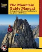 The Mountain Guide Manual - The Comprehensive Reference--From Belaying to Rope Systems and Self-Rescue ebook by