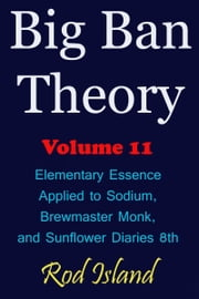 Big Ban Theory: Elementary Essence Applied to Sodium, Brewmaster Monk, and Sunflower Diaries 8th, Volume 11 ebook by Rod Island
