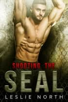 Shooting the SEAL - Saving the SEALs, #1 ebook by Leslie North
