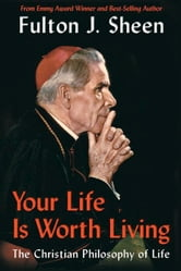 Your Life Is Worth Living: The Christian Philosophy of Life ebook by Sheen, Fulton J.