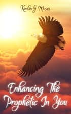 Enhancing The Prophetic In You ebook by Kimberly Moses, Kimberly Hargraves