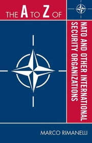 The A to Z of NATO and Other International Security Organizations ebook by Marco Rimanelli