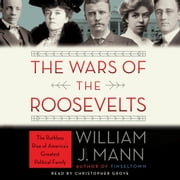The Wars of the Roosevelts - The Ruthless Rise of America's Greatest Political Family audiobook by William J. Mann