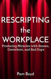 Rescripting the Workplace - Producing Miracles with Bosses, Coworkers, and Bad Days ebook by Pam Boyd
