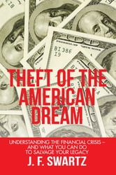 Theft of the American Dream - Understanding the financial crisis – and what you can do to salvage your legacy ebook by J. F. Swartz