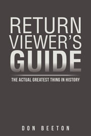 Return Viewer's Guide - The Actual Greatest Thing In History ebook by Don Beeton