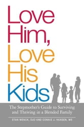 Love Him, Love His Kids: The Stepmother's Guide to Surviving and Thriving in a Blended Family ebook by Stan Wenck,Connie J. Hansen