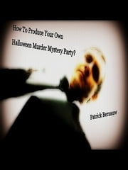 How To Produce Your Own Halloween Murder Mystery Party ebook by Patrick Bernauw