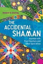 The Accidental Shaman - Journeys with Plant Teachers and Other Spirit Allies ebook by