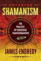 Advanced Shamanism - The Practice of Conscious Transformation ebook by James Endredy