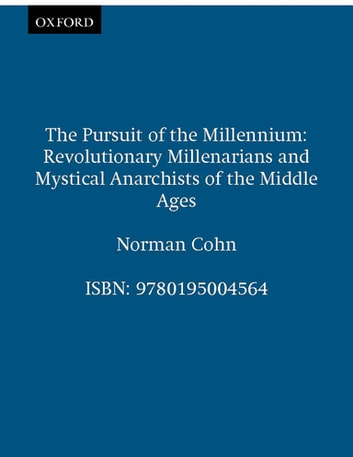 The Pursuit of the Millennium: Revolutionary Millenarians and Mystical Anarchists of the Middle Ages - Revolutionary Millenarians and Mystical Anarchists of the Middle Ages ebook by Norman Cohn