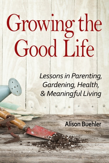Growing the Good Life - Lessons in Parenting, Gardening, Health, and Meaningful Living ebook by Alison Buehler