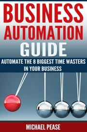 Business Automation Guide: Automate The 8 Biggest Time Wasters In Your Business - Time Management ebook by Michael Pease