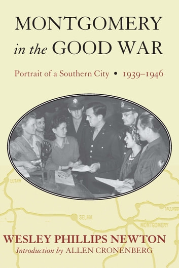 Montgomery in the Good War - Portrait of a Southern City, 1939-1946 ebook by Wesley Phillips Newton