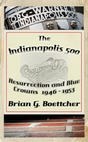 The Indianapolis 500, a History: Volume One: Resurrection and Blue Crowns ebook by Brian G. Boettcher