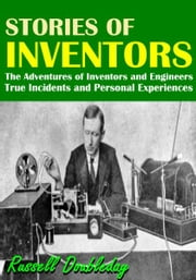 Stories of Inventors - The Adventures of Inventors and Engineers. True Incidents and Personal Experiences ebook by Russell Doubleday