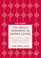 The Ebola Pandemic in Sierra Leone - Representations, Actors, Interventions and the Path to Recovery ebook by John Idriss Lahai