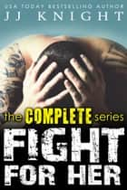 Fight for Her: The Complete Series - A Contemporary MMA Sports Romance Boxed Set ebook by JJ Knight