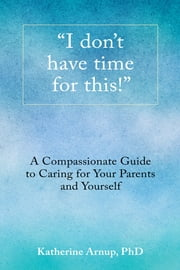 """I Don't Have Time for This!"" - A Compassionate Guide to Caring for Your Parents and Yourself ebook by Katherine Arnup"