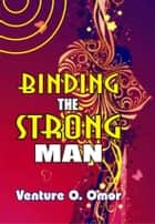 Binding The Strong Man ebook by Venture Omor