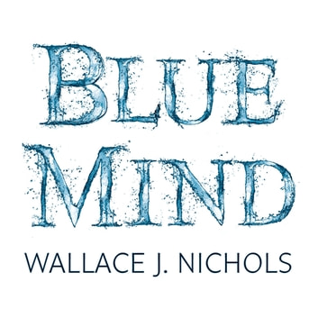 Blue Mind - How Water Makes You Happier, More Connected and Better at What You Do audiobook by Wallace J. Nichols