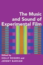 The Music and Sound of Experimental Film ebook by Holly Rogers, Jeremy Barham
