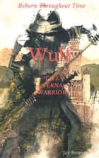 Wulf the Eternal Warrior - Wulf the Eternal Warrior ebook by Jay Bowers