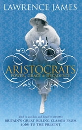 Aristocrats - Power, grace and decadence - Britain's great ruling classes from 1066 to the present ebook by Lawrence James