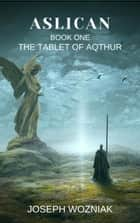 Aslican - The Tablet of Aqthur, #1 ebook by Joseph Wozniak