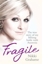 Fragile - The True Story of My Lifelong Battle Against Anorexia ebook by Nikki Grahame