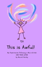 TIA: This is Awful! - My Experiences following a Mini-Stroke: One Year Later eBook by Muriel Harley
