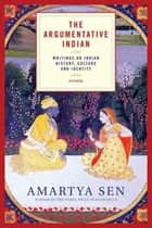 The Argumentative Indian - Writings on Indian History, Culture and Identity ebook by Amartya Sen