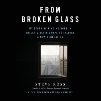 From Broken Glass - My Story of Finding Hope in Hitler's Death Camps to Inspire a New Generation audiobook by Steve Ross
