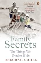 Family Secrets - Living with Shame from the Victorians to the Present Day ebook by Deborah Cohen