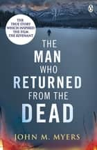 The Man Who Returned From The Dead ebook by John M. Myers