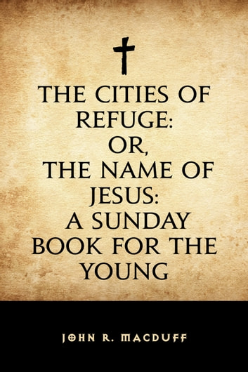 The Cities of Refuge: or, The Name of Jesus: A Sunday book for the young ebook by John R. Macduff